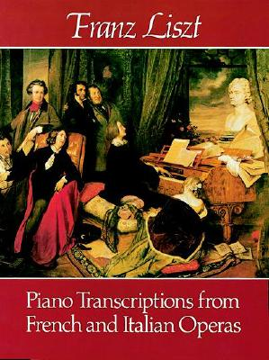 Piano Transcriptions of French and Italian Operas By Liszt, Franz