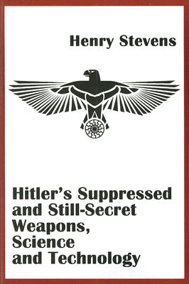 Hitler's Suppressed and Still-Secret Weapons, Science and Technology By Stevens, Henry
